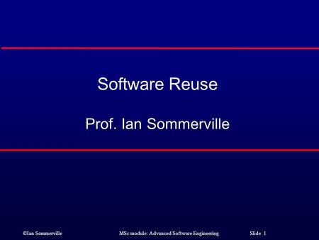 ©Ian Sommerville MSc module: Advanced Software Engineering Slide 1 Software Reuse Prof. Ian Sommerville.