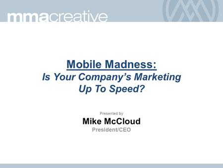 Mobile Madness: Is Your Company's Marketing Up To Speed? Presented by Mike McCloud President/CEO.