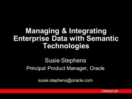 Managing & Integrating Enterprise Data with Semantic Technologies Susie Stephens Principal Product Manager, Oracle