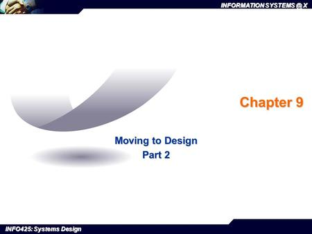 INFORMATION X INFO425: Systems Design Chapter 9 Moving to Design Part 2.