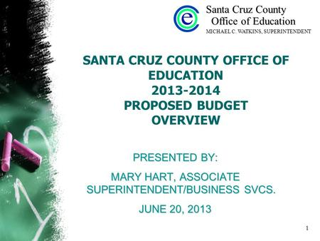 1 SANTA CRUZ COUNTY OFFICE OF EDUCATION 2013-2014 PROPOSED BUDGET OVERVIEW PRESENTED BY: MARY HART, ASSOCIATE SUPERINTENDENT/BUSINESS SVCS. JUNE 20, 2013.