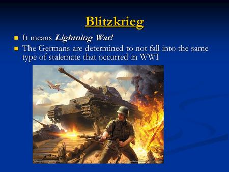 Blitzkrieg It means Lightning War! It means Lightning War! The Germans are determined to not fall into the same type of stalemate that occurred in WWI.