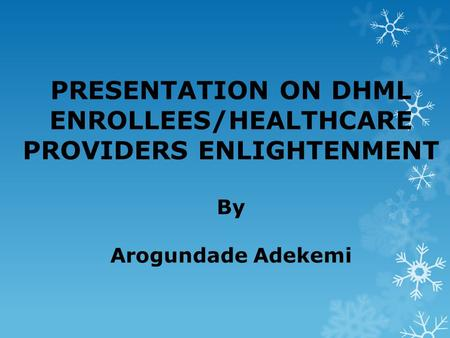 PRESENTATION ON DHML ENROLLEES/HEALTHCARE PROVIDERS ENLIGHTENMENT By Arogundade Adekemi.