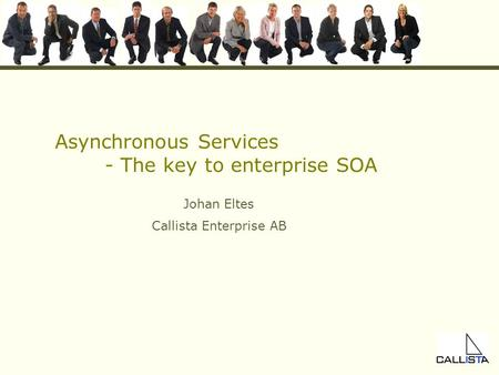 Asynchronous Services - The key to enterprise SOA Johan Eltes Callista Enterprise AB.