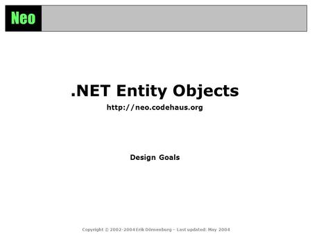 Neo.NET Entity Objects  Design Goals Copyright © 2002-2004 Erik Dörnenburg – Last updated: May 2004.