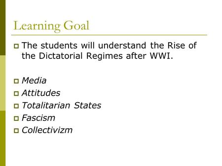 Learning Goal  The students will understand the Rise of the Dictatorial Regimes after WWI.  Media  Attitudes  Totalitarian States  Fascism  Collectivizm.