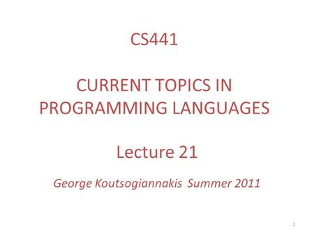 1 Lecture 21 George Koutsogiannakis Summer 2011 CS441 CURRENT TOPICS IN PROGRAMMING LANGUAGES.