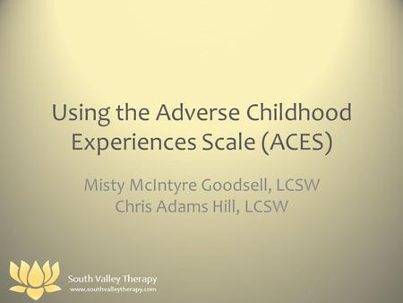 Using the Adverse Childhood Experiences Scale (ACES) Misty McIntyre Goodsell, LCSW Chris Adams Hill, LCSW www.southvalleytherapy.com South Valley Therapy.