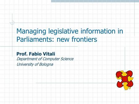 Managing legislative information in Parliaments: new frontiers Prof. Fabio Vitali Department of Computer Science University of Bologna.