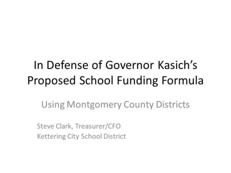 In Defense of Governor Kasich's Proposed School Funding Formula Using Montgomery County Districts Steve Clark, Treasurer/CFO Kettering City School District.
