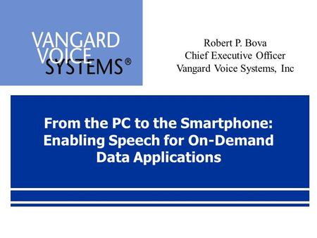 From the PC to the Smartphone: Enabling Speech for On-Demand Data Applications Robert P. Bova Chief Executive Officer Vangard Voice Systems, Inc.