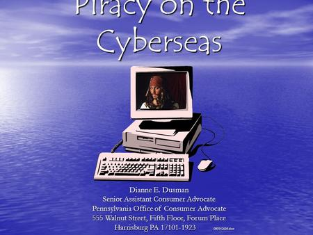 Piracy on the Cyberseas Dianne E. Dusman Senior Assistant Consumer Advocate Pennsylvania Office of Consumer Advocate 555 Walnut Street, Fifth Floor, Forum.