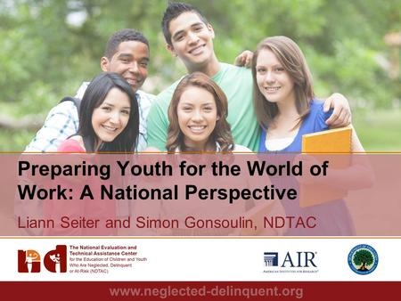 1 Preparing Youth for the World of Work: A National Perspective Liann Seiter and Simon Gonsoulin, NDTAC.