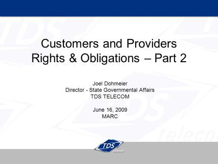 Customers and Providers Rights & Obligations – Part 2 Joel Dohmeier Director - State Governmental Affairs TDS TELECOM June 16, 2009 MARC.