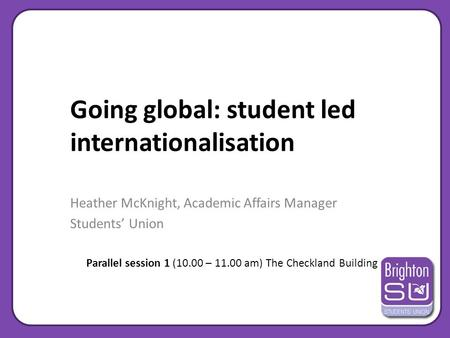 Going global: student led internationalisation Heather McKnight, Academic Affairs Manager Students' Union Parallel session 1 (10.00 – 11.00 am) The Checkland.