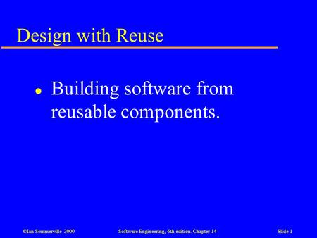 ©Ian Sommerville 2000 Software Engineering, 6th edition. Chapter 14Slide 1 Design with Reuse l Building software from reusable components.