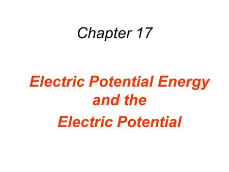 Chapter 17 Electric Potential Energy and the Electric Potential.