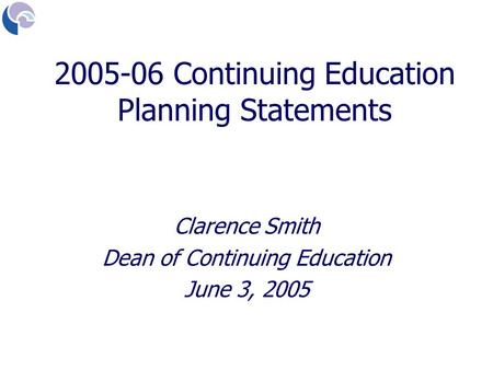 Clarence Smith Dean of Continuing Education June 3, 2005 2005-06 Continuing Education Planning Statements.