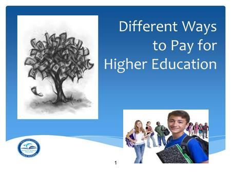Different Ways to Pay for Higher Education 1. What have you heard about paying for higher education? 2.