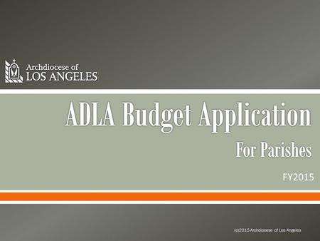 FY2015 (c)2015 Archdiocese of Los Angeles. Financial Plan of Action for the Parish A Projected Cost of the Parish Plan and the Projected Income to Support.