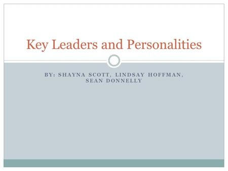 BY: SHAYNA SCOTT, LINDSAY HOFFMAN, SEAN DONNELLY Key Leaders and Personalities.