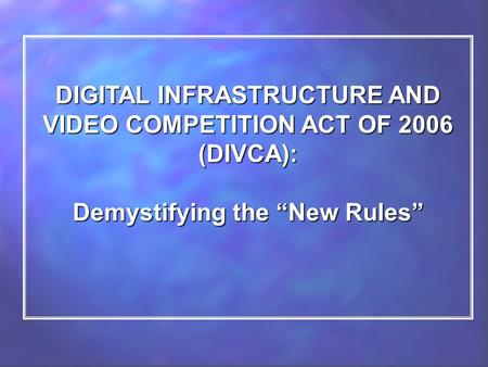 "DIGITAL INFRASTRUCTURE AND VIDEO COMPETITION ACT OF 2006 (DIVCA): Demystifying the ""New Rules"""