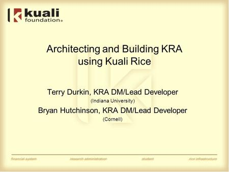 Architecting and Building KRA using Kuali Rice Terry Durkin, KRA DM/Lead Developer (Indiana University) Bryan Hutchinson, KRA DM/Lead Developer (Cornell)