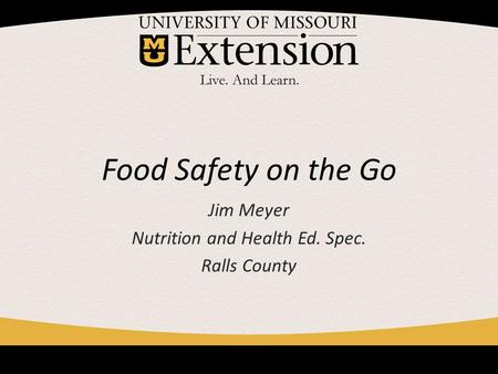 Food Safety on the Go Jim Meyer Nutrition and Health Ed. Spec. Ralls County.