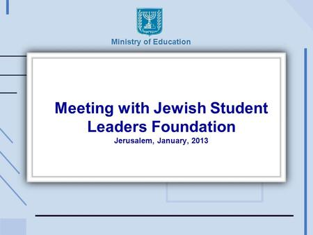 Meeting with Jewish Student Leaders Foundation Jerusalem, January, 2013 Ministry of Education.