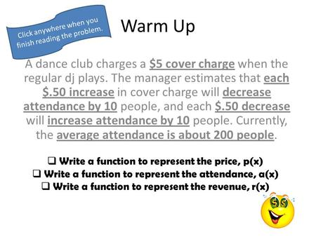 Warm Up A dance club charges a $5 cover charge when the regular dj plays. The manager estimates that each $.50 increase in cover charge will decrease.