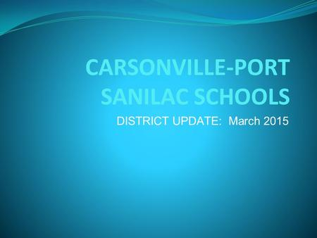 CARSONVILLE-PORT SANILAC SCHOOLS DISTRICT UPDATE: March 2015.