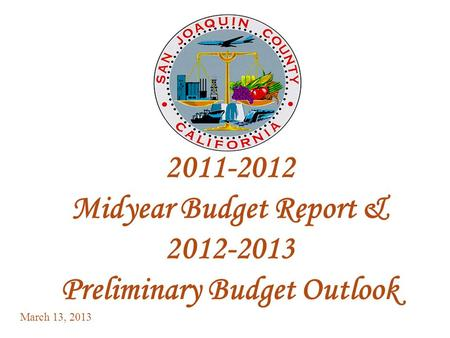 1 2011-2012 Midyear Budget Report & 2012-2013 Preliminary Budget Outlook March 13, 2013.