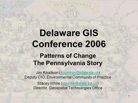 1 Delaware GIS Conference 2006 Patterns of Change The Pennsylvania Story Jim Knudson Deputy CIO, Environmental.