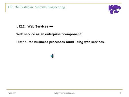 "Fall 2007  1 CIS 764 Database Systems Engineering L12.2: Web Services ++ Web service as an enterprise ""component"" Distributed business."