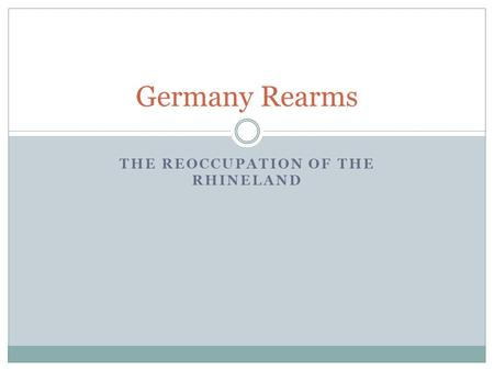THE REOCCUPATION OF THE RHINELAND Germany Rearms.