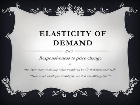 "ELASTICITY OF DEMAND Responsiveness to price change Or ""So. How many more Big Macs would you buy if they were only $1??"" ""How much LESS gas would you."