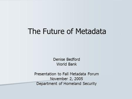 The Future of Metadata Denise Bedford World Bank Presentation to Fall Metadata Forum November 2, 2005 Department of Homeland Security.