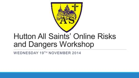 Hutton All Saints' Online Risks and Dangers Workshop WEDNESDAY 19 TH NOVEMBER 2014.