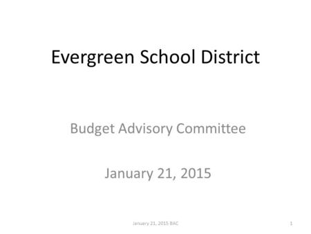 Evergreen School District Budget Advisory Committee January 21, 2015 January 21, 2015 BAC1.