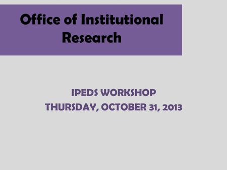 Office of Institutional Research IPEDS WORKSHOP THURSDAY, OCTOBER 31, 2013.