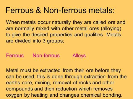 Ferrous & Non-ferrous metals: When metals occur naturally they are called ore and are normally mixed with other metal ores (alloying) to give the desired.