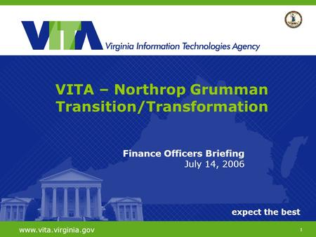 1 expect the best www.vita.virginia.gov Finance Officers Briefing July 14, 2006 VITA – Northrop Grumman Transition/Transformation.
