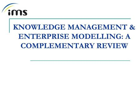 KNOWLEDGE MANAGEMENT & ENTERPRISE MODELLING: A COMPLEMENTARY REVIEW.