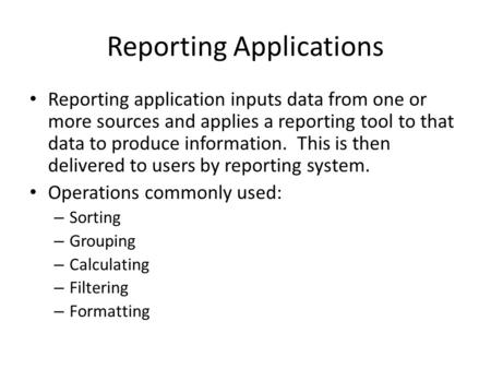 Reporting Applications Reporting application inputs data from one or more sources and applies a reporting tool to that data to produce information. This.