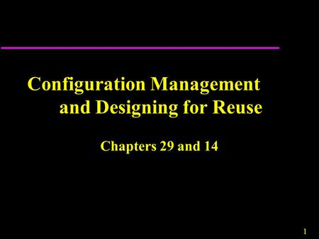 1 Configuration Management and Designing for Reuse Chapters 29 and 14.
