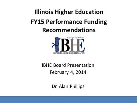 Illinois Higher Education FY15 Performance Funding Recommendations IBHE Board Presentation February 4, 2014 Dr. Alan Phillips.