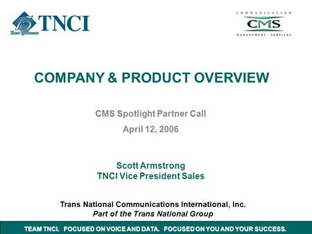 COMPANY & PRODUCT OVERVIEW Trans National Communications International, Inc. Part of the Trans National Group CMS Spotlight Partner Call April 12, 2006.