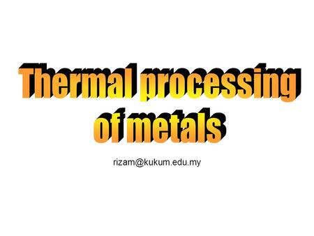 Thermal processing of metals rizam@kukum.edu.my.