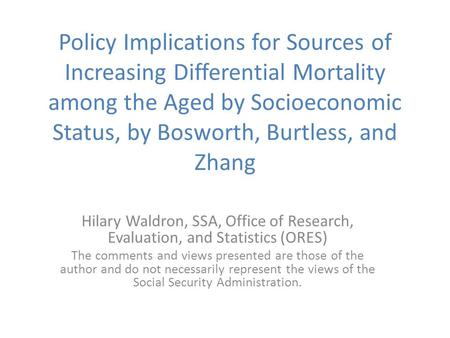Policy Implications for Sources of Increasing Differential Mortality among the Aged by Socioeconomic Status, by Bosworth, Burtless, and Zhang Hilary Waldron,