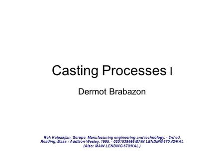Casting Processes I Dermot Brabazon Ref: Kalpakjian, Serope, Manufacturing engineering and technology. - 3rd ed. Reading, Mass : Addison-Wesley, 1995.